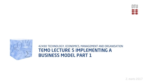 Thumbnail for entry TEMO Lecture 5 Implementing a Business Model Part 1