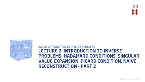 Thumbnail for entry Chapter 2: Introduction to Inverse Problems, Hadamard Conditions, Singular Value Expansion, Picard Condition, Naive Reconstruction - Part 2