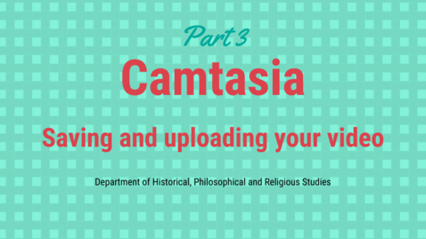 Thumbnail for entry Camtasia part 3: Saving and uploading your video