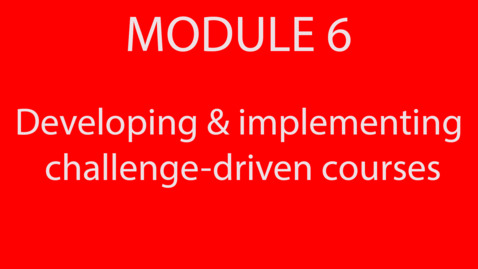 Thumbnail for entry Module 6 - Developing and Implementing challenge-driven courses