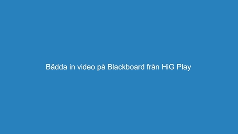 Thumbnail for entry 3. infoga video i Blackboard från HiG play