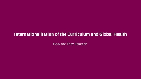 Thumbnail for entry Internationalisation of the Curriculum and Global Health – How Are They Related?