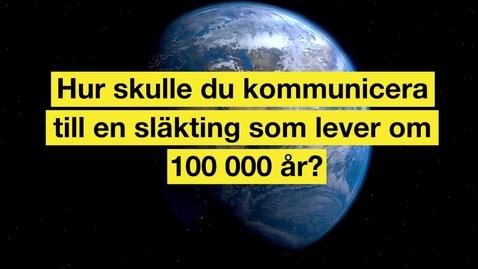 Thumbnail for entry Hur skulle du kommunicera med en släkting som lever om 100 000 år?