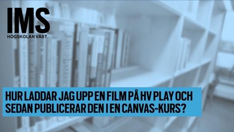 Thumbnail for entry Hur laddar jag upp film på HV Play och bäddar in den i en Canvas-kurs?